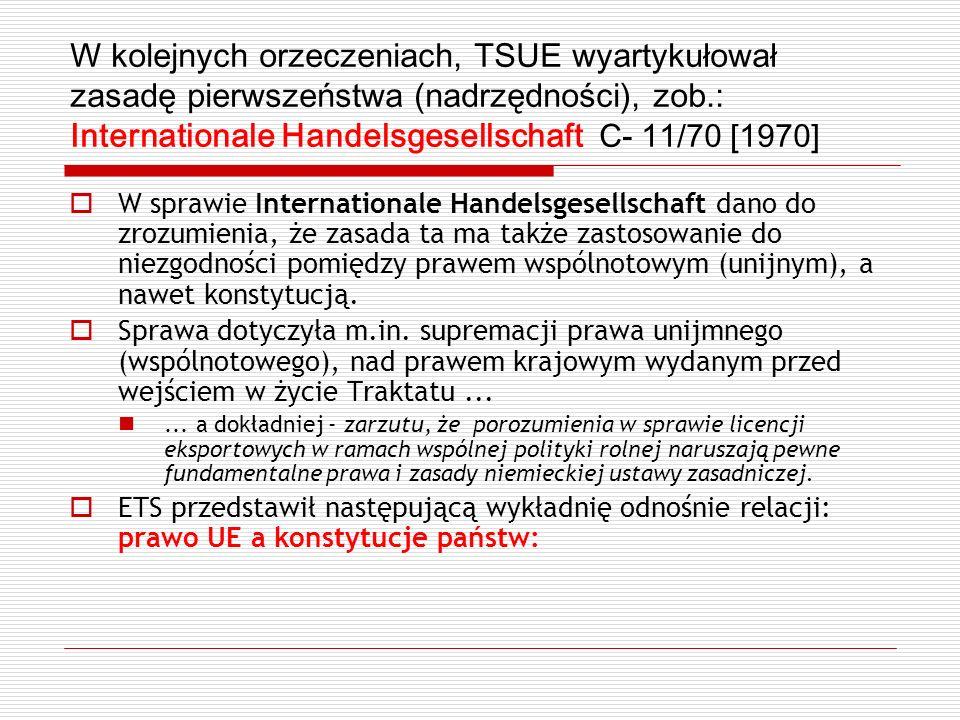 W kolejnych orzeczeniach, TSUE wyartykułował zasadę pierwszeństwa (nadrzędności), zob.: Internationale Handelsgesellschaft C- 11/70 [1970]